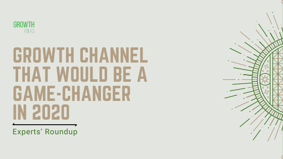 What is that One Growth Channel that would be a game-changer in 2020? | Experts' Roundup